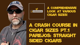 MrCigarEnthusiast's Crash Course In Cigar Sizes Pt.1 - Parejos (Straight Sided Cigars)