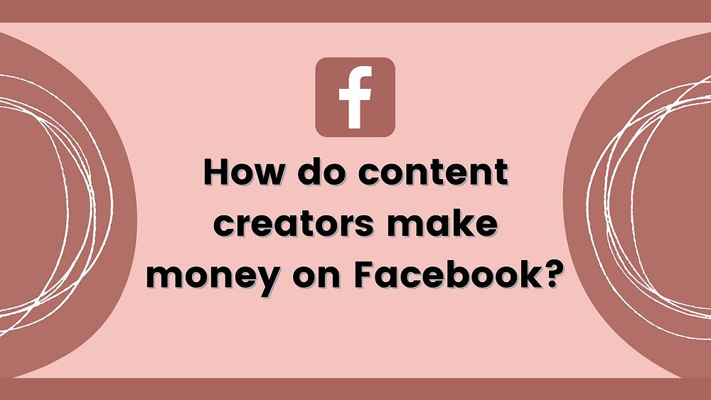 How content creators make money on Facebook