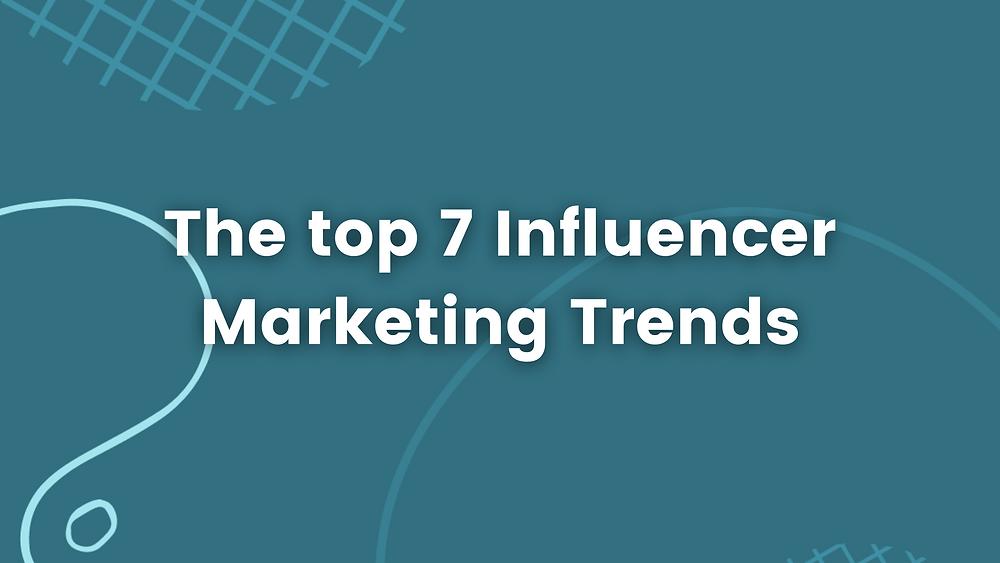 Top 7 Influencer Marketing Trends in 2021