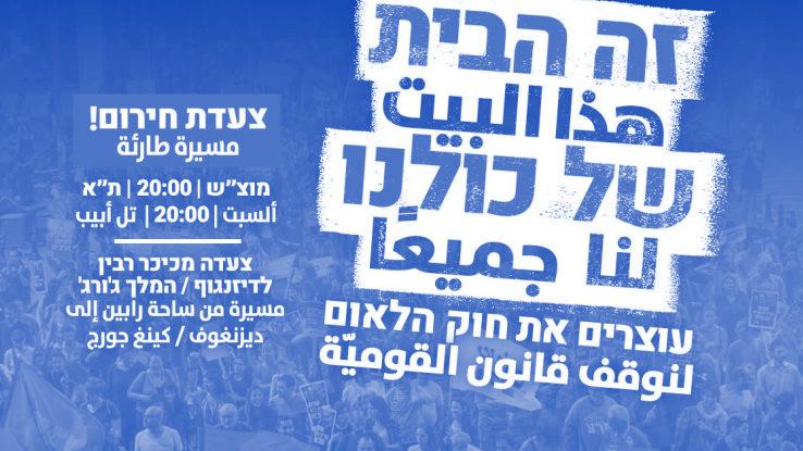 זה הבית של כולנו - עוצרים את חוק הלאום. צעדת חירום! מוצש 20:00 תל אביב, צעדה מכיכר רבין לדיזנגוף / המלך ג'ורג'