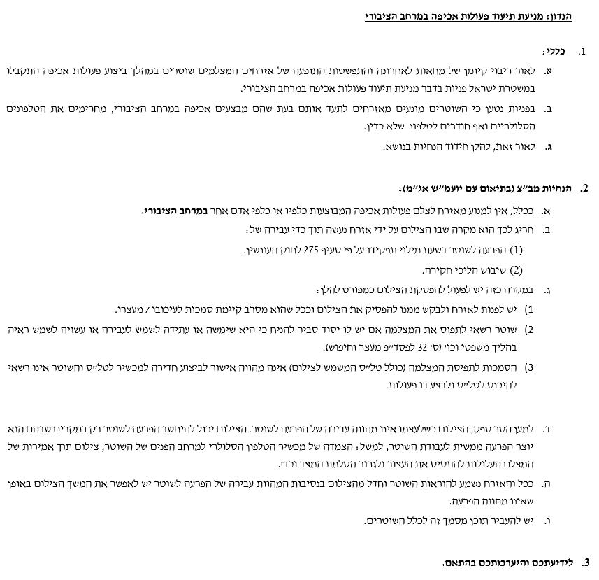 """הנדון: מניעת תיעוד פעולות אכיפה במרחב הציבורי  1.כללי: א. לאור ריבוי קיומן של מחאות לאחרונה והתפשטות התופעה של אזרחים המצלמים שוטרים במהלך ביצוע פעולות אכיפה התקבלו במשטרת ישראל פניות בדבר מניעת תיעוד פעולות אכיפה במרחב הציבורי. ב. בפניות נטען כי השוטרים מונעים מאזרחים לתעד אותם בעת שהם מבצעים אכיפה במרחב הציבורי, מחרימים את הטלפונים הסלולריים ואף חודרים לטלפון  שלא כדין. ג. לאור זאת, להלן חידוד הנחיות בנושא.  2. הנחיות מב""""צ (בתיאום עם יועמ""""ש אג""""מ): א. ככלל, אין למנוע מאזרח לצלם פעולות אכיפה המבוצעות כלפיו או כלפי אדם אחר במרחב הציבורי. ב. חריג לכך הוא מקרה שבו הצילום על ידי אזרח נעשה תוך כדי עבירה של: (1) הפרעה לשוטר בשעת מילוי תפקידו על פי סעיף 275 לחוק העונשין. (2) שיבוש הליכי חקירה. ג. במקרה כזה יש לפעול להפסקת הצילום כמפורט להלן: 1) יש לפנות לאזרח ולבקש ממנו להפסיק את הצילום וככל שהוא מסרב קיימת סמכות לעיכובו / מעצרו.   2) שוטר רשאי לתפוס את המצלמה אם יש לו יסוד סביר להניח כי היא שימשה או עתידה לשמש לעבירה או עשויה לשמש ראיה בהליך משפטי וכו' (ס' 32 לפסד""""פ מעצר וחיפוש). 3)הסמכות לתפיסת המצלמה (כולל טל""""ס המשמש לצילום) אינה מהווה אישור לביצוע חדירה למכשיר לטל""""ס והשוטר אינו רשאי להיכנס לטל""""ס ולבצע בו פעולות.   ד.למען הסר ספק, הצילום כשלעצמו אינו מהווה עבירה של הפרעה לשוטר. הצילום יכול להיחשב הפרעה לשוטר רק במקרים שבהם הוא יוצר הפרעה ממשית לעבודת השוטר, למשל: הצמדה של מכשיר הטלפון הסלולרי למרחב הפנים של השוטר, צילום תוך אמירות של המצלם העלולות להתסיס את העצור ולגרור הסלמת המצב וכד'. ה.ככל והאזרח נשמע להוראות השוטר וחדל מהצילום בנסיבות המהוות עבירה של הפרעה לשוטר יש לאפשר את המשך הצילום באופן שאינו מהווה הפרעה.  ו.יש להעביר תוכן מסמך זה לכלל השוטרים.  3. לידיעתכם והיערכותכם בהתאם."""
