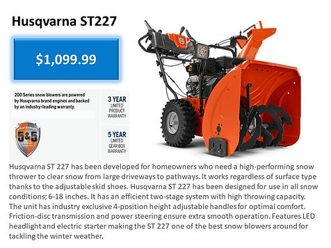 Husqvarna ST227 Snowblower For Sale At Seven Gables Power Equipment Conveniently Located In The Smithtown, 11787, Commack, 11725, Kings Park, 11754, Northport, 11768, East Northport, 11768, Dix Hills, 11746, Huntington, 11743, Melville, 11747, Central Islip, 11722, Islip, 11751, East Islip, 11730, Bayshore, 11706, Bay Shore, 11706, Hauppauge, 11788, Ronkonkoma, 11779, Lake Ronkonkoma, 11749, St James, 11780, Setauket, 11733, Stony Brook, 11790, Lake Grove, 11755, Centereach, 11720, Holtsville, 11742, Selden, 11784, Islandia, 11760, Centerport, 11721, Roslyn, 11576, Massapequa, 11758, Syosset, 11773, Farmingdale, 11735, Bohemia, 11716, Patchogue, 11722, Babylon, 11702, West Babylon, 11707, Suffolk County, Long Island NY Area