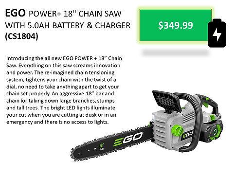 Ego CS1804 Battery Powered Chain Saw For Sale At Seven Gables Power Equipment Conveniently Located In The Smithtown, 11787, Commack, 11725, Kings Park, 11754, Northport, 11768, East Northport, 11768, Dix Hills, 11746, Huntington, 11743, Melville, 11747, Central Islip, 11722, Islip, 11751, East Islip, 11730, Bayshore, 11706, Bay Shore, 11706, Hauppauge, 11788, Ronkonkoma, 11779, Lake Ronkonkoma, 11749, St James, 11780, Setauket, 11733, Stony Brook, 11790, Lake Grove, 11755, Centereach, 11720, Holtsville, 11742, Selden, 11784, Islandia, 11760, Centerport, 11721, Roslyn, 11576, Massapequa, 11758, Syosset, 11773, Farmingdale, 11735, Bohemia, 11716, Patchogue, 11722, Babylon, 11702, West Babylon, 11707, Suffolk County, Long Island NY Area