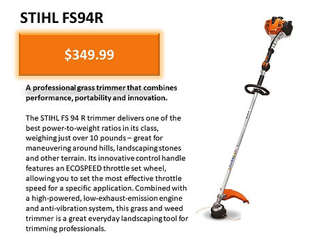 Stihl FS 94 R String Trimmer For Sale At Seven Gables Power Equipment Conveniently Located In The Smithtown, 11787, Commack, 11725, Kings Park, 11754, Northport, 11768, East Northport, 11768, Dix Hills, 11746, Huntington, 11743, Melville, 11747, Central Islip, 11722, Islip, 11751, East Islip, 11730, Bayshore, 11706, Bay Shore, 11706, Hauppauge, 11788, Ronkonkoma, 11779, Lake Ronkonkoma, 11749, St James, 11780, Setauket, 11733, Stony Brook, 11790, Lake Grove, 11755, Centereach, 11720, Holtsville, 11742, Selden, 11784, Islandia, 11760, Centerport, 11721, Roslyn, 11576, Massapequa, 11758, Syosset, 11773, Farmingdale, 11735, Bohemia, 11716, Patchogue, 11722, Babylon, 11702, West Babylon, 11707, Suffolk County, Long Island NY Area