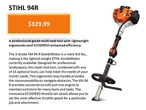 Stihl 94R Kombi System For Sale At Seven Gables Power Equipment Conveniently Located In The Smithtown 11787, Commack 11725, Kings Park 11754, Northport 11768, East Northport 11768, Dix Hills 11746, Huntington 11743, Melville 11747, Central Islip 11722, Islip 11751, East Islip 11730, Bayshore 11706, Bay Shore 11706, Hauppauge 11788, Ronkonkoma 11779, Lake Ronkonkoma 11749, St James 11780, Setauket 11733, Stony Brook 11790, Lake Grove 11755, Centereach 11720, Holtsville 11742, Selden 11784, Islandia 11760, Centerport 11721, Roslyn 11576, Massapequa 11758, Syosset 11773, Farmingdale 11735, Bohemia 11716, Patchogue 11722, Babylon 11702, West Babylon 11707, Suffolk County, Long Island NY Area