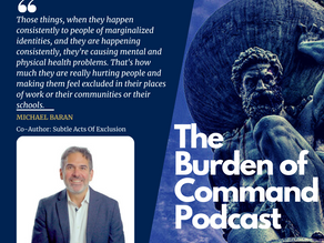 The Burden of Command Ep. 76 - Subtle Acts Of Exclusion W/ Michael Baran