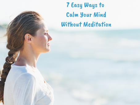 7 Easy Ways to Calm Your Mind Without Meditation