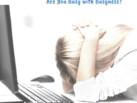 Are You Busy with Busyness?
