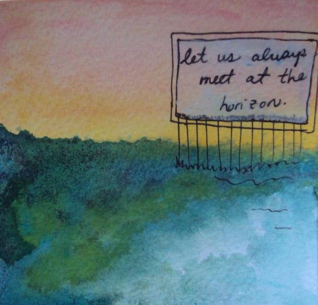 Let us always meet at the horizon.