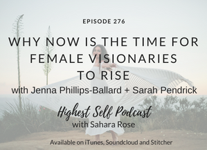 Highest Self Podcast 276: Why Now Is The Time For Female Visionaries To Rise with Jenna Phillips-Bal