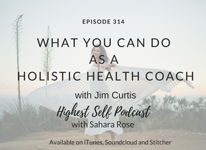 Highest Self Podcast 314: What You Can Do As a Holistic Health Coach with Jim Curtis