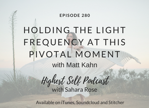 Highest Self Podcast 280: Holding The Light Frequency At This Pivotal Moment with Matt Kahn