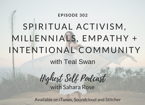 Highest Self Podcast 302: Spiritual Activism, Millennials, Empathy + Intentional Community with Teal