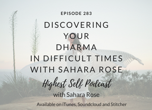 Highest Self Podcast 283: Discovering Your Dharma in Difficult Times with Sahara Rose