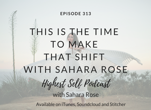 Highest Self Podcast 313: This Is The Time To Make That Shift with Sahara Rose