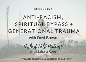 Highest Self Podcast 299: Anti-Racism, Spiritual Bypass + Generational Trauma with Devi Brown