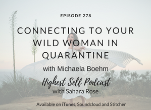 Highest Self Podcast 278: Connecting To Your Wild Woman in Quarantine with Michaela Boehm