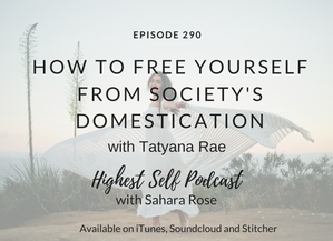 Highest Self Podcast 290: How To Free Yourself From Society's Domestication with Tatyana Rae