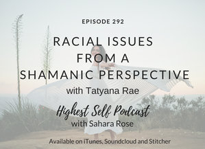 Highest Self Podcast 292: Racial Issues From a Shamanic Perspective with Tatyana Rae