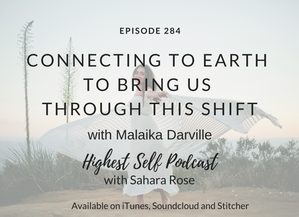 Highest Self Podcast 284: Connecting To Earth To Bring Us Through This Shift with Malaika Darville