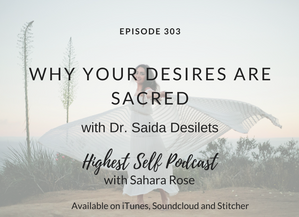 Highest Self Podcast 303: Why Your Desires Are Sacred with Dr. Saida Desilets