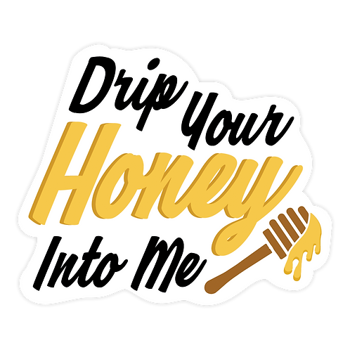 DRIP YOUR HONEY INTO ME STICKER