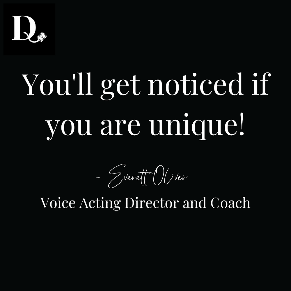You'll get noticed it you are unique!-Everett Oliver-Voice Acting Director and Coach