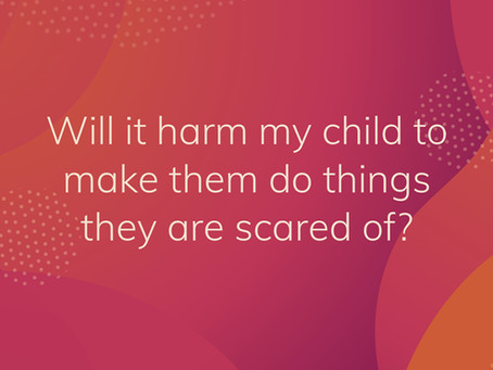 Will it harm my child to make them do things they are scared of?