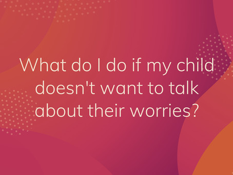 What do I do if my child doesn't want to talk about their worries?