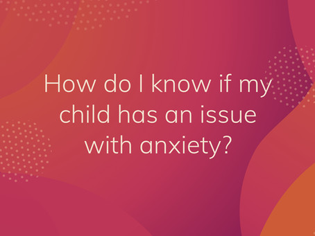 How do I know if my child has an issue with anxiety?