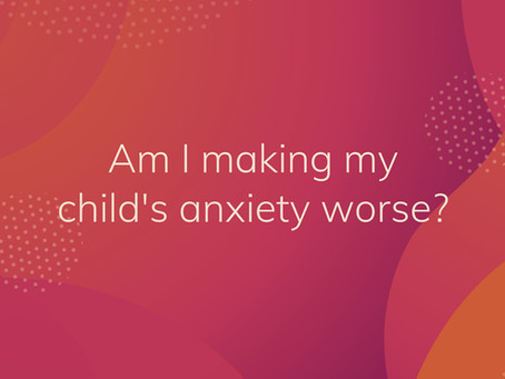 Am I making my child's anxiety worse?