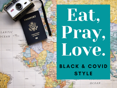 Eat Pray Love: Black & COVID Style