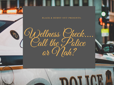 Black & Burnt Out Presents: Wellness Check....Call the Police or Nah?