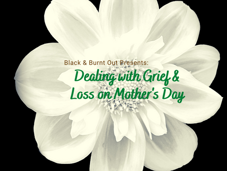 Black & Burnt Out Presents: Dealing with Grief and Loss on Mother's Day