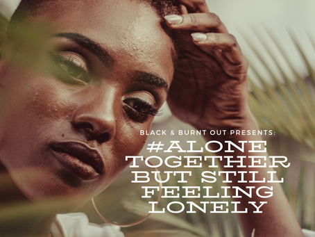 Black & Burnt Out: #AloneTogether but still feeling lonely