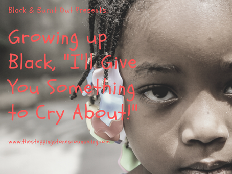 """Black & Burnt Out: Growing up Black, """"I'll give you something to cry about!"""""""