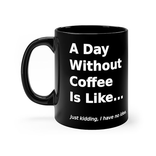 A Day Without Coffee is Like... Black 11oz mug