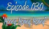 """Episode 030 """"Money, Money, Money"""""""