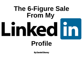 The 6-Figure Sale From My LinkedIn Profile...