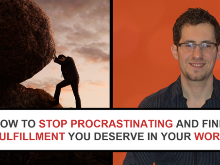 How to beat procrastination and finally create the fulfilling work-life you desire so much