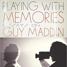 Playing with Memories: Essays on Guy Maddin