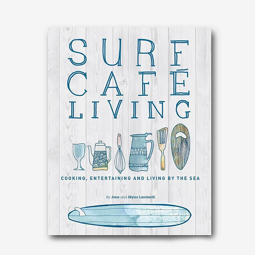 Surf Cafe Living - Cooking, Entertaining and Living by the Sea