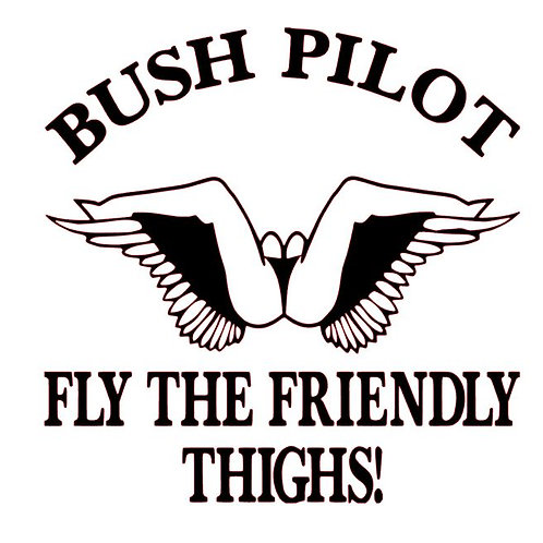 Bush Pilot - Fly the Friendly Thighs!