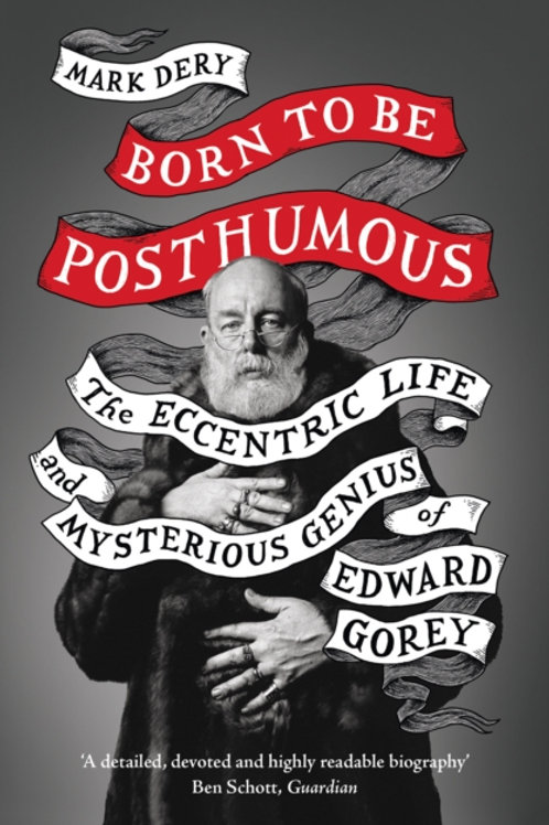 Mark Dery - Born To Be Posthumous : The Eccentric Life Of Edward Gorey