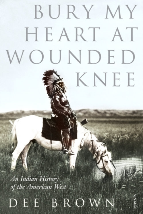 Dee Brown - Bury My Heart At Wounded Knee : An Indian History Of The American We