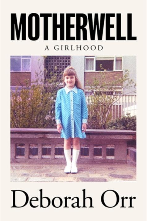 Deborah Orr- Motherwell : A Girlhood