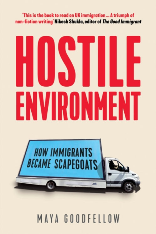Maya Goodfellow - Hostile Environment : How Immigrants Became Scapegoats