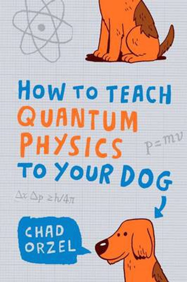 Chad Orzel - How To Teach Quantum Physics To Your Dog