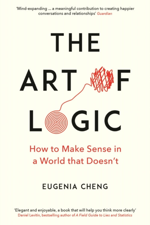 Eugenia Cheng - Art Of Logic: How To Make Sense In A World That Doesn't