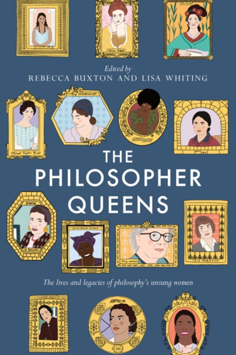 Buxton and Whiting - The Philosopher Queens : Philosophy's Unsung Women